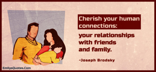 Cherish your human connections - your relationships with friends and family.