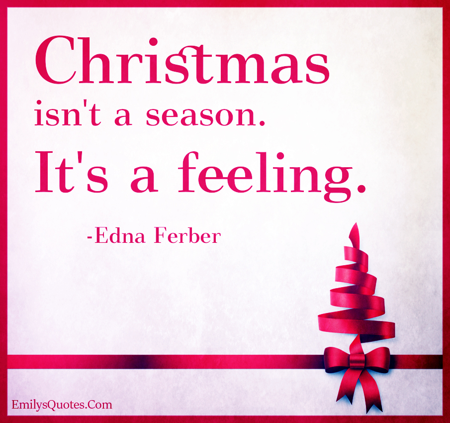 Christmas isn't a season. It's a feeling.