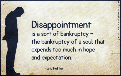 Disappointment is a sort of bankruptcy - the bankruptcy of a soul that