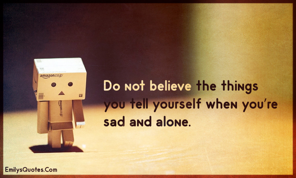 Do not believe the things you tell yourself when you're sad and alone.