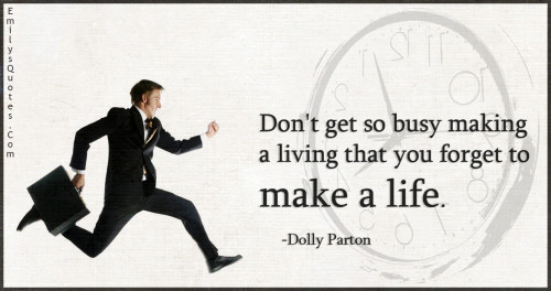 Don't get so busy making a living that you forget to make a life.