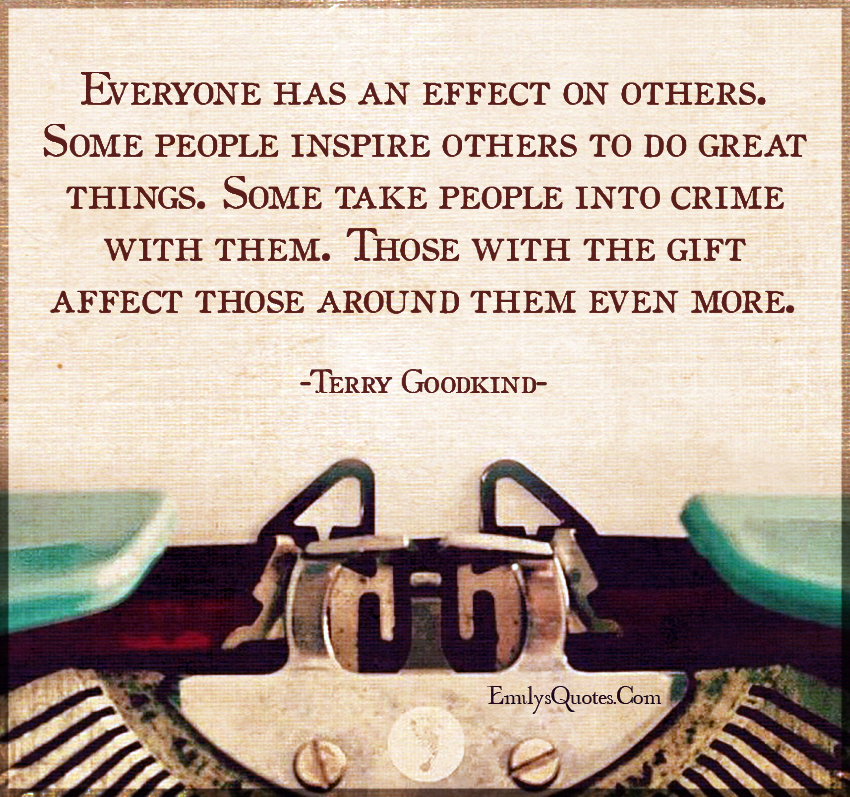 Everyone has an effect on others. Some people inspire others to do great things.