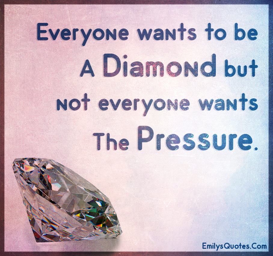 Everyone wants to be a diamond but not everyone wants the pressure.