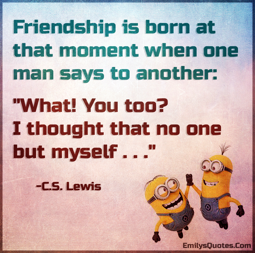 Friendship is born at that moment when one man says to another