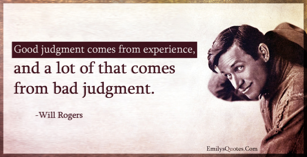 Good judgment comes from experience, and a lot of that comes from bad judgment.