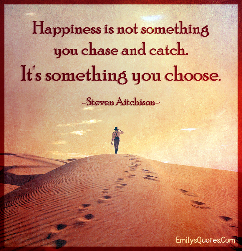 Happiness is not something you chase and catch. It's something you choose.