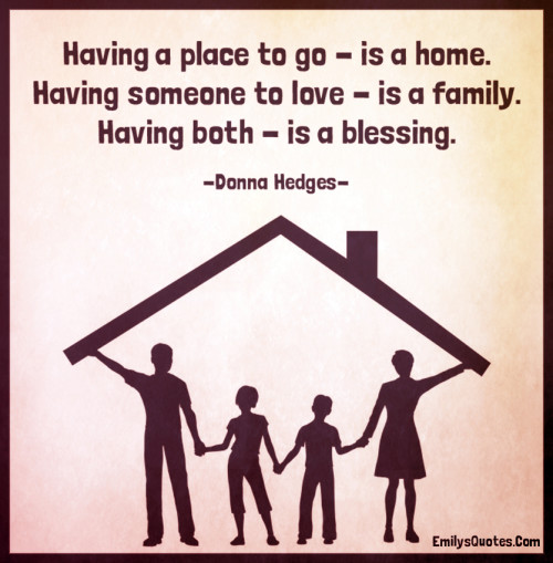 Having a place to go - is a home. Having someone to love - is a family.