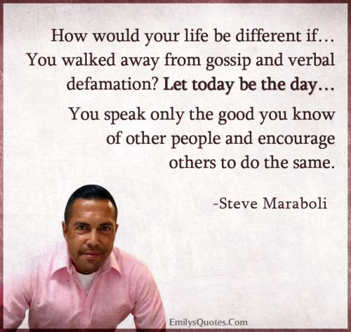 How would your life be different if…You walked away from gossip and verbal defamation Let today be the day…