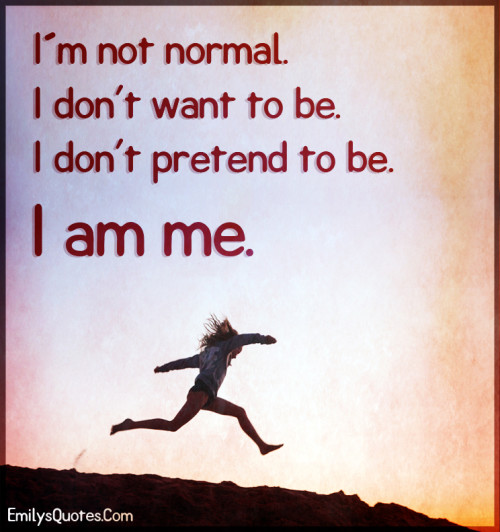 I´m not normal. I don't want to be. I don't pretend to be. I am me.