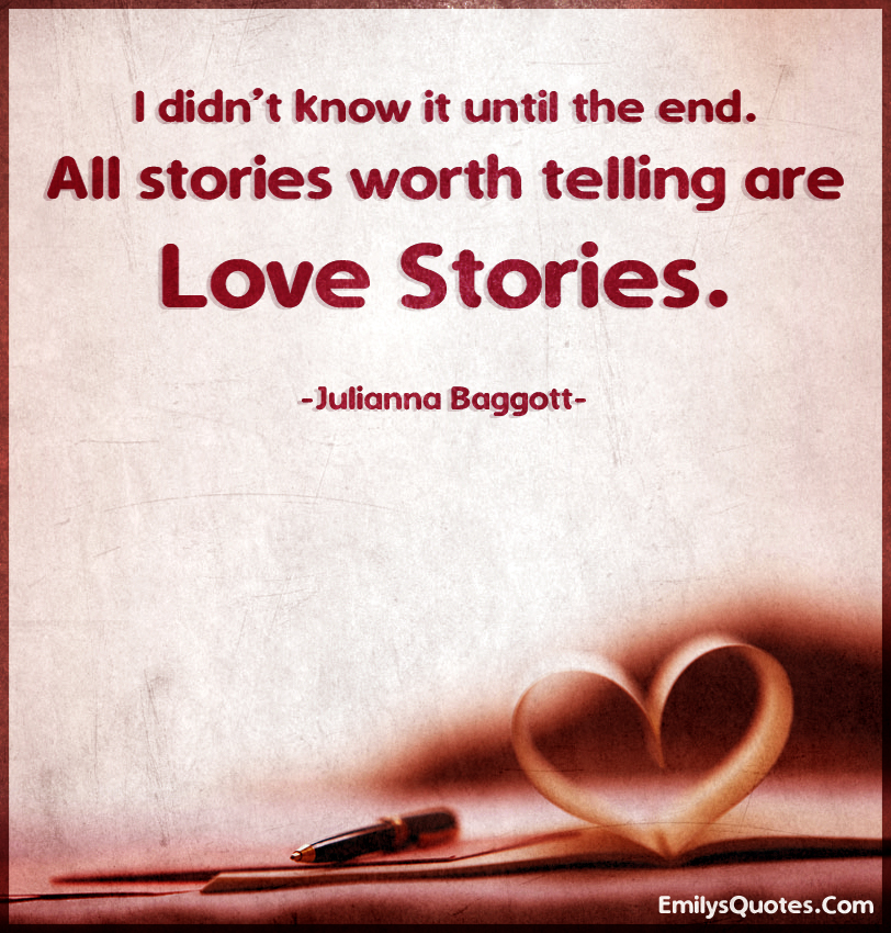 I didn't know it until the end. All stories worth telling are love stories.