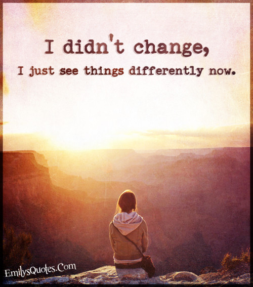 I didn't change, I just see things differently now.