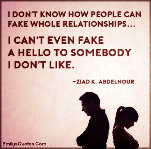 I don't know how people can fake whole relationships..