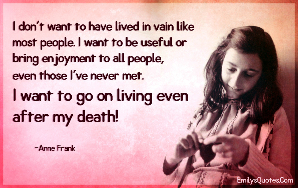 I don't want to have lived in vain like most people. I want to be useful