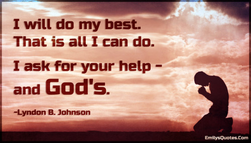 I will do my best. That is all I can do. I ask for your help - and God's.