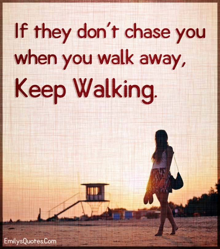 If they don't chase you when you walk away, keep walking.