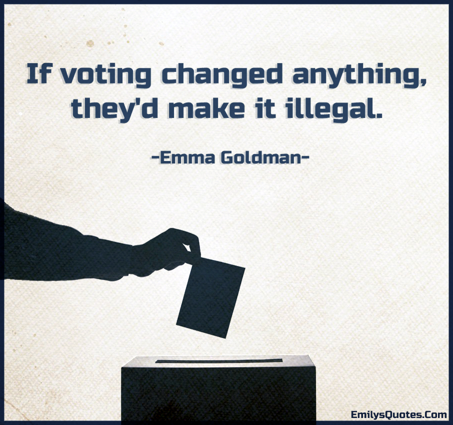 If voting changed anything, they'd make it illegal.