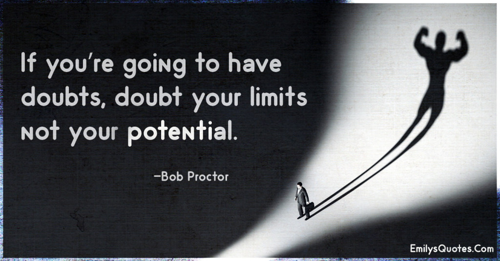 If you're going to have doubts, doubt your limits not your potential.