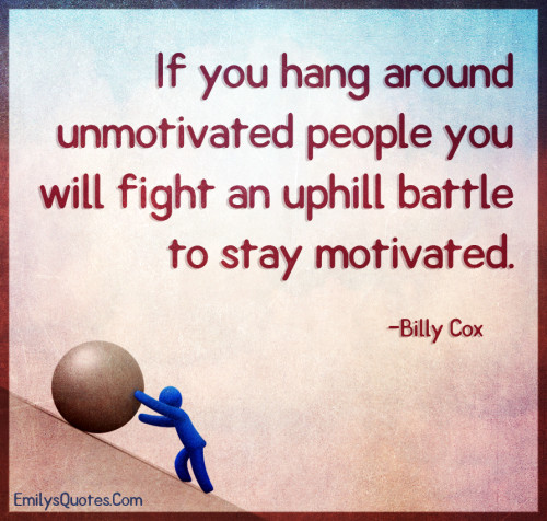 If you hang around unmotivated people you will fight an uphill battle to stay motivated.