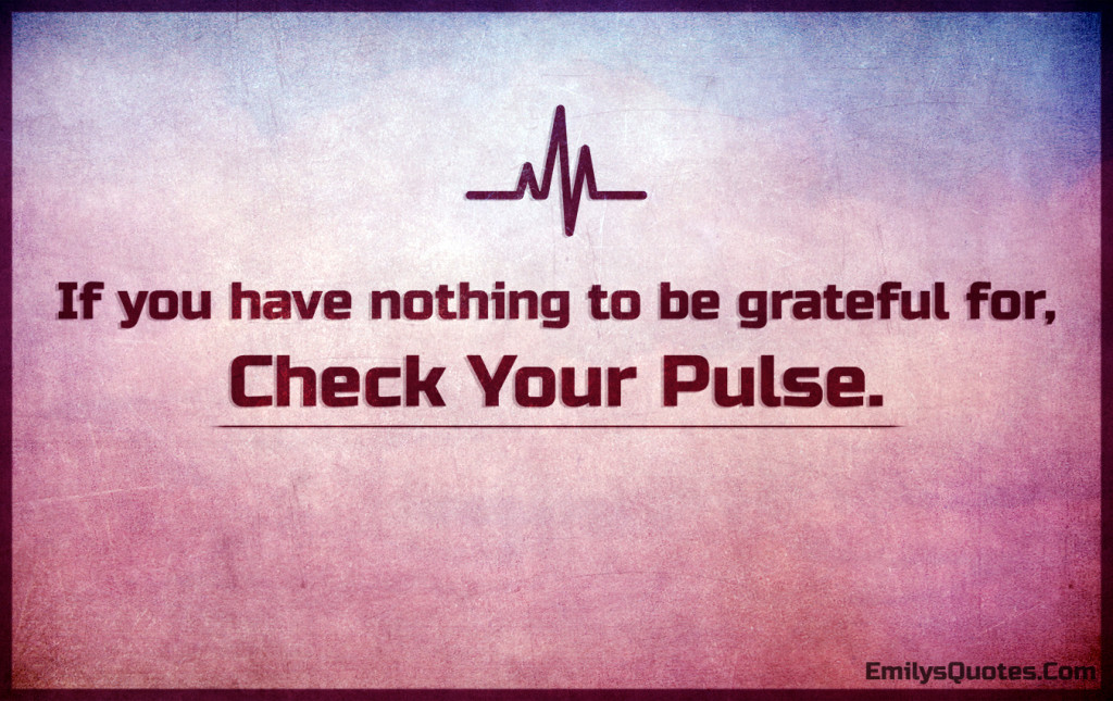 If you have nothing to be grateful for, check your pulse.