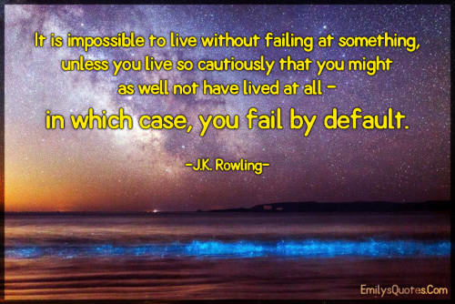 It is impossible to live without failing at something, unless you live so