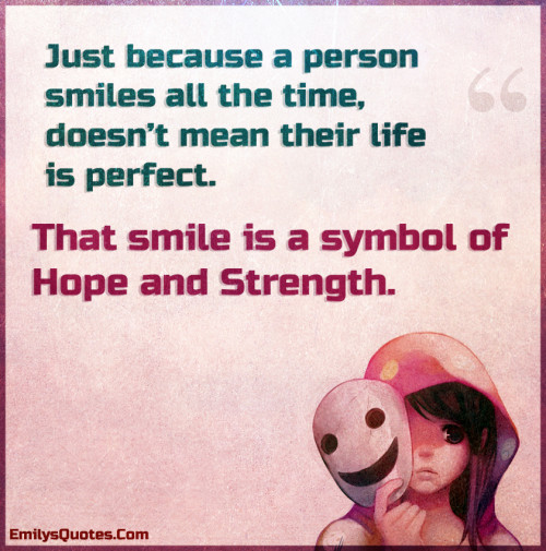 Just because a person smiles all the time, doesn't mean theirlife is perfect. That smile is a symbol of Hope and Strength.