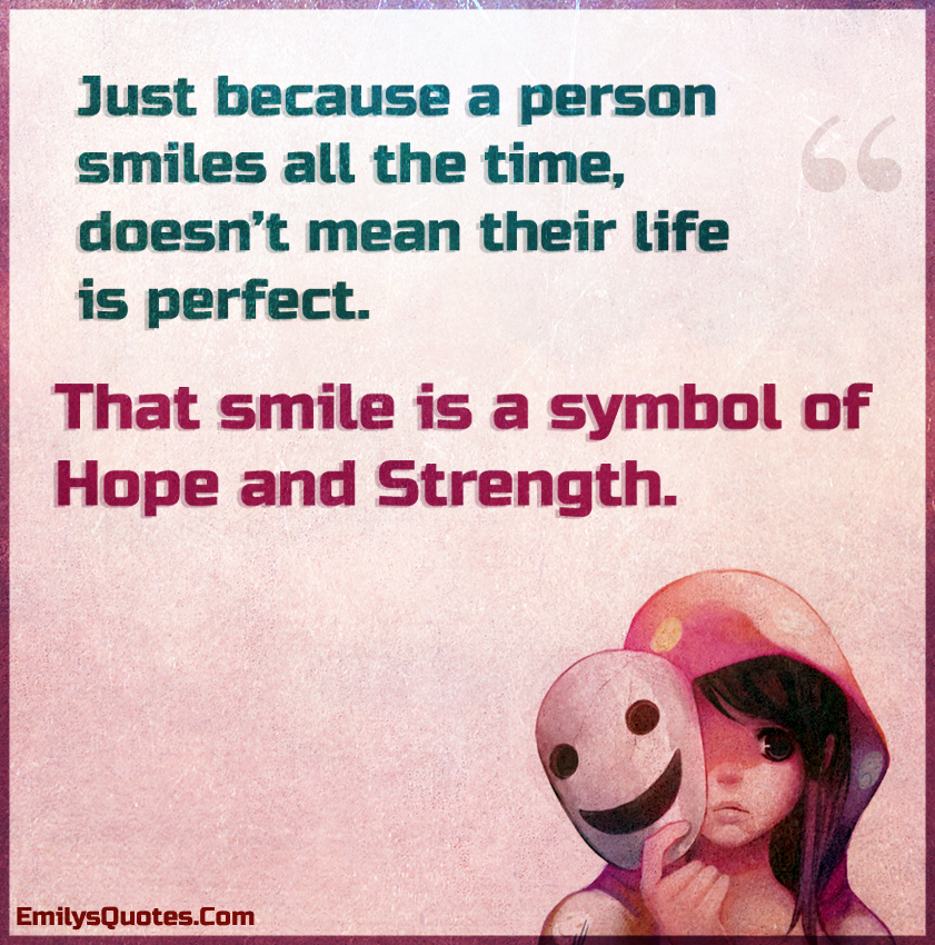 Just Because A Person Smiles All The Time Doesnt Mean Their Life