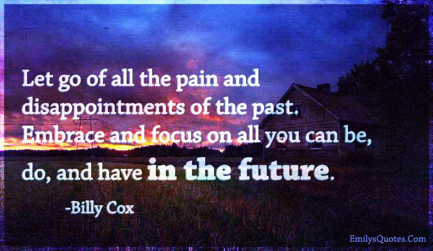 Let go of all the pain and disappointments of the past. Embrace and focus on all you can be, do, and have in the future.