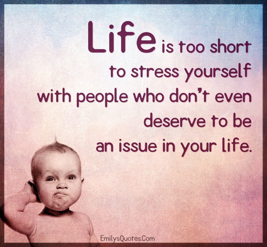 Life is too short to stress yourself with people who don\'t even ...