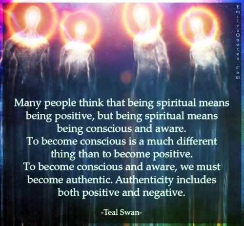 Many people think that being spiritual means being positive, but being spiritual