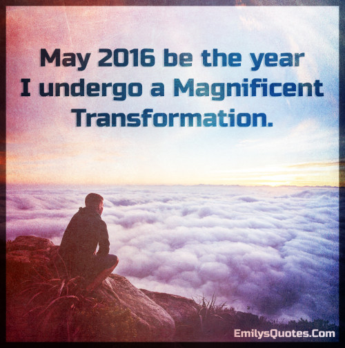 May 2016 be the year i undergo a magnificent transformation.