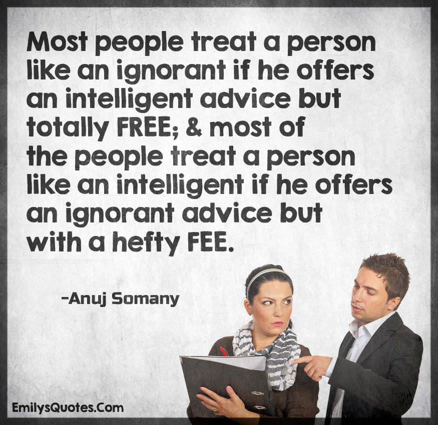 Most people treat a person like an ignorant if he offers an intelligent advic