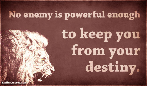 No enemy is powerful enough to keep you from your destiny.