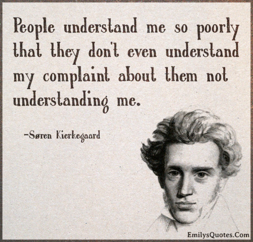 People understand me so poorly that they don't even understand my complaint about them not understanding me.
