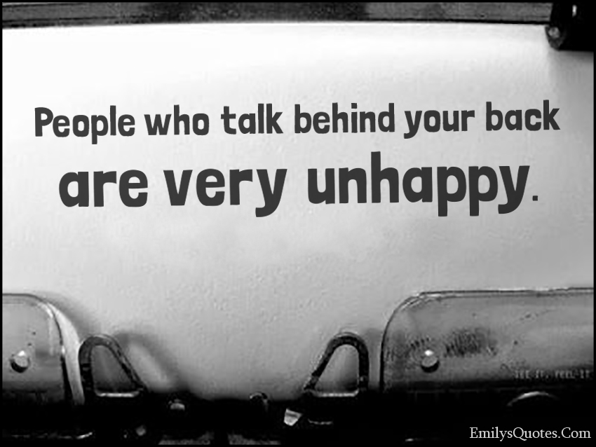 People who talk behind your back are very unhappy.