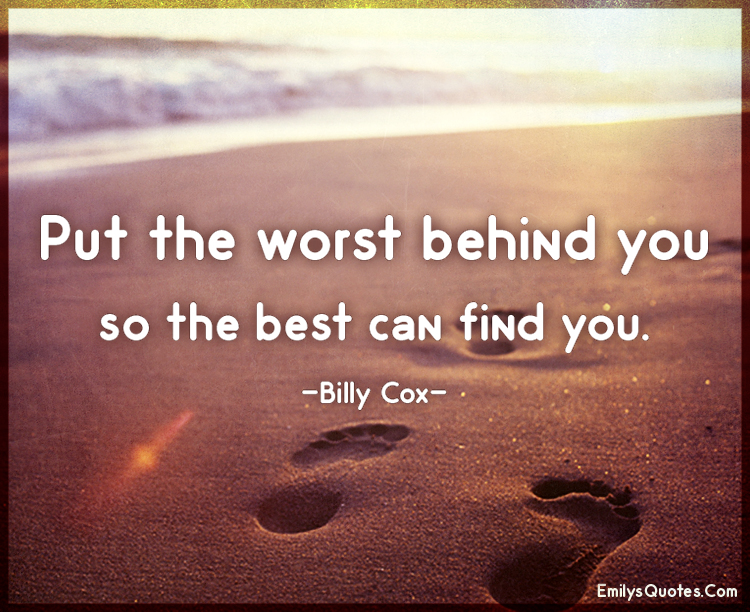 Put the worst behind you so the best can find you.