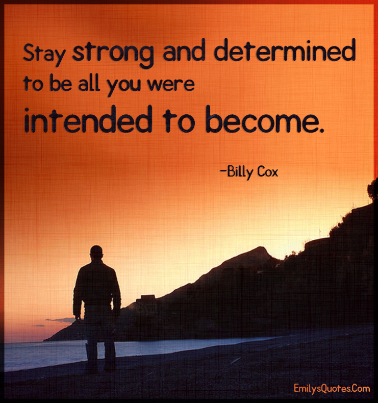 Stay strong and determined to be all you were intended to become.
