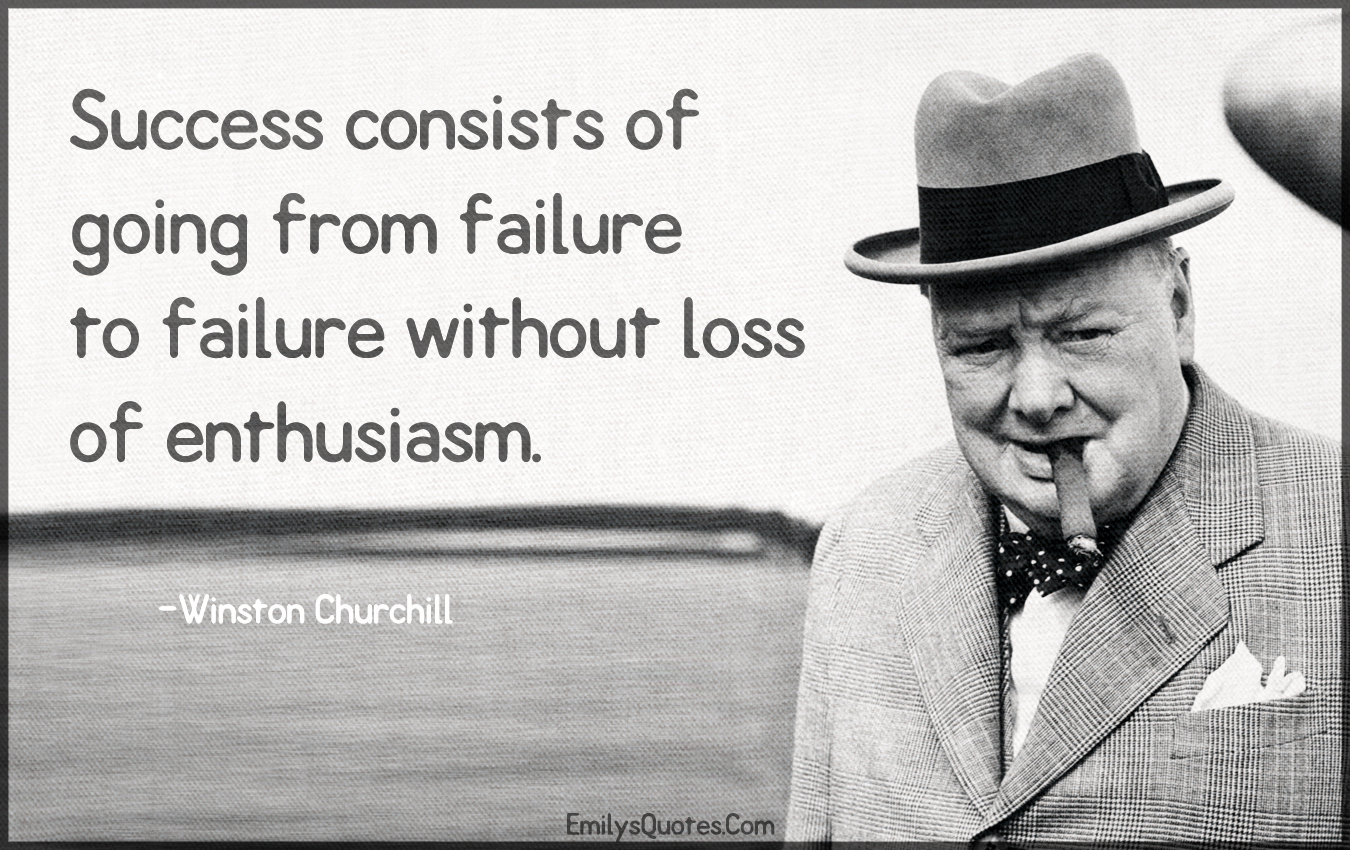 Success Consists Of Going From Failure To Failure Without