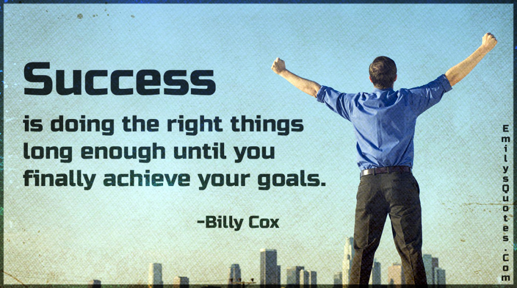 Success is doing the right things long enough until you finally achieve your goals.