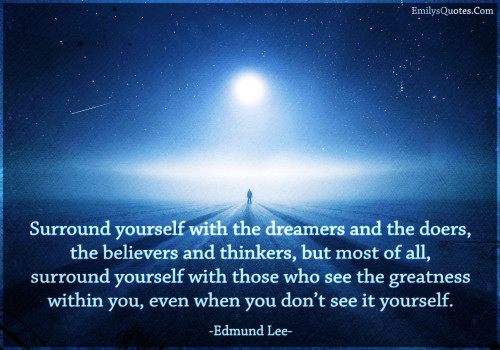 Surround yourself with the dreamers and the doers, the believers and thinkers