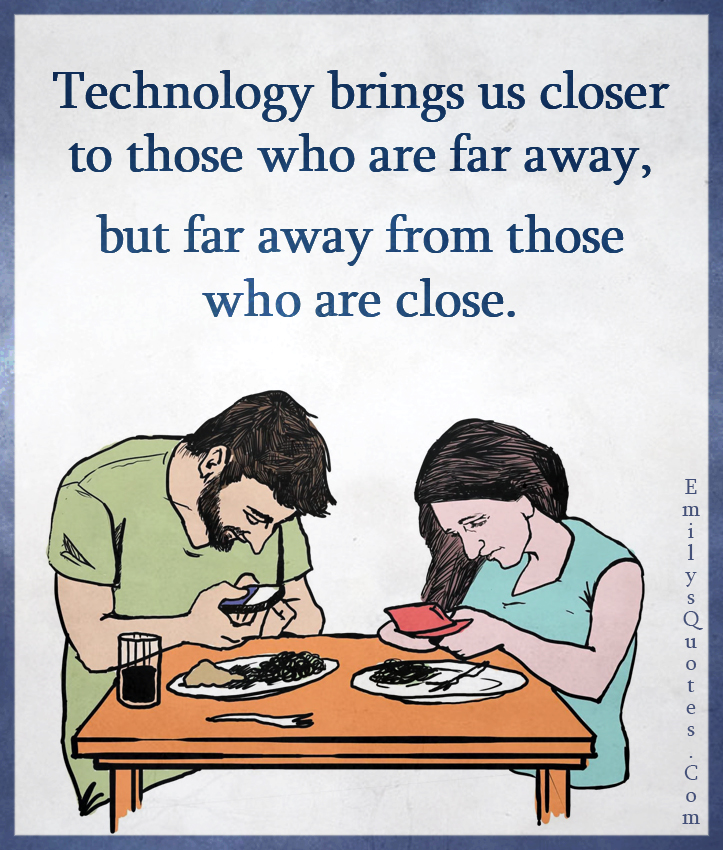 Technology brings us closer to those who are far away, but far away from those who are close.