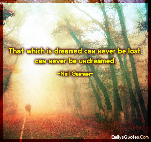 That which is dreamed can never be lost, can never be undreamed.