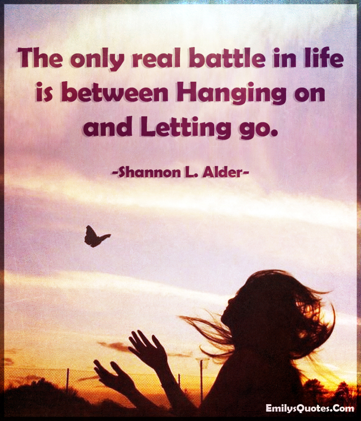 The only real battle in life is between hanging on and letting go.
