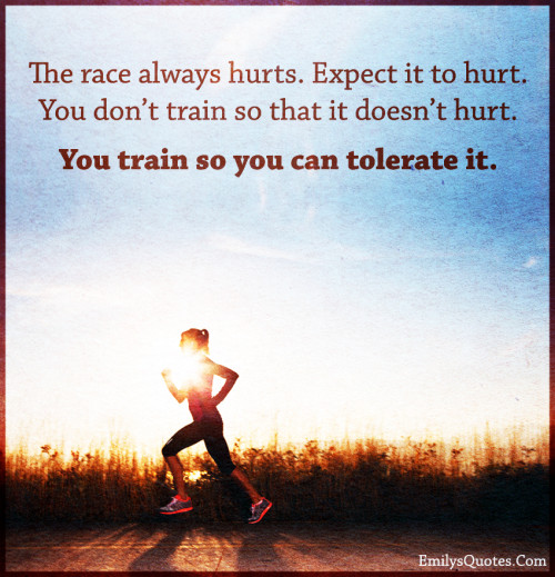 The race always hurts. Expect it to hurt. You don't train so that it doesn't hurt. You train so you can tolerate it.