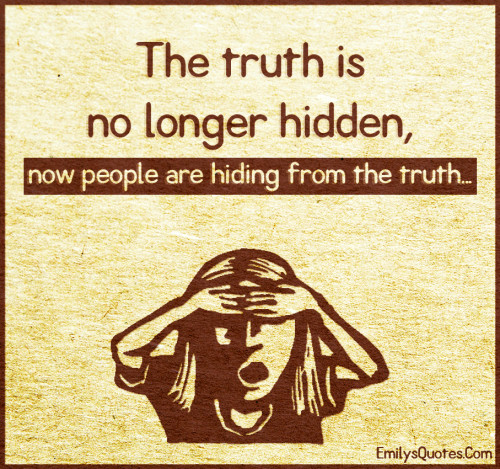 The truth is no longer hidden, now people are hiding from the truth...