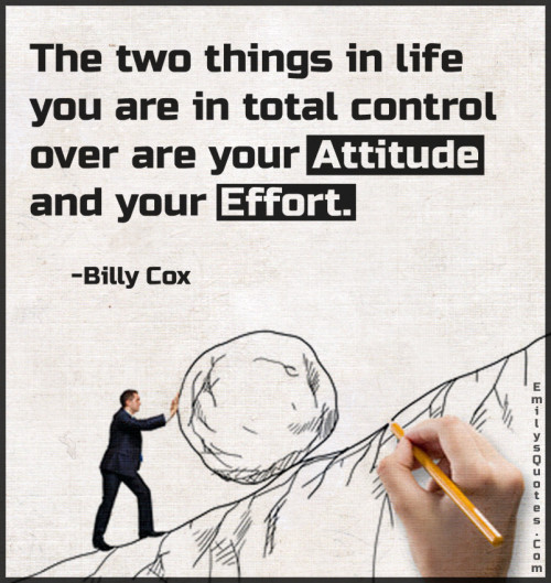 The two things in life you are in total control over are your attitude and your effort.