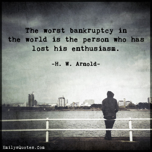 The worst bankruptcy in the world is the person who has lost his enthusiasm.