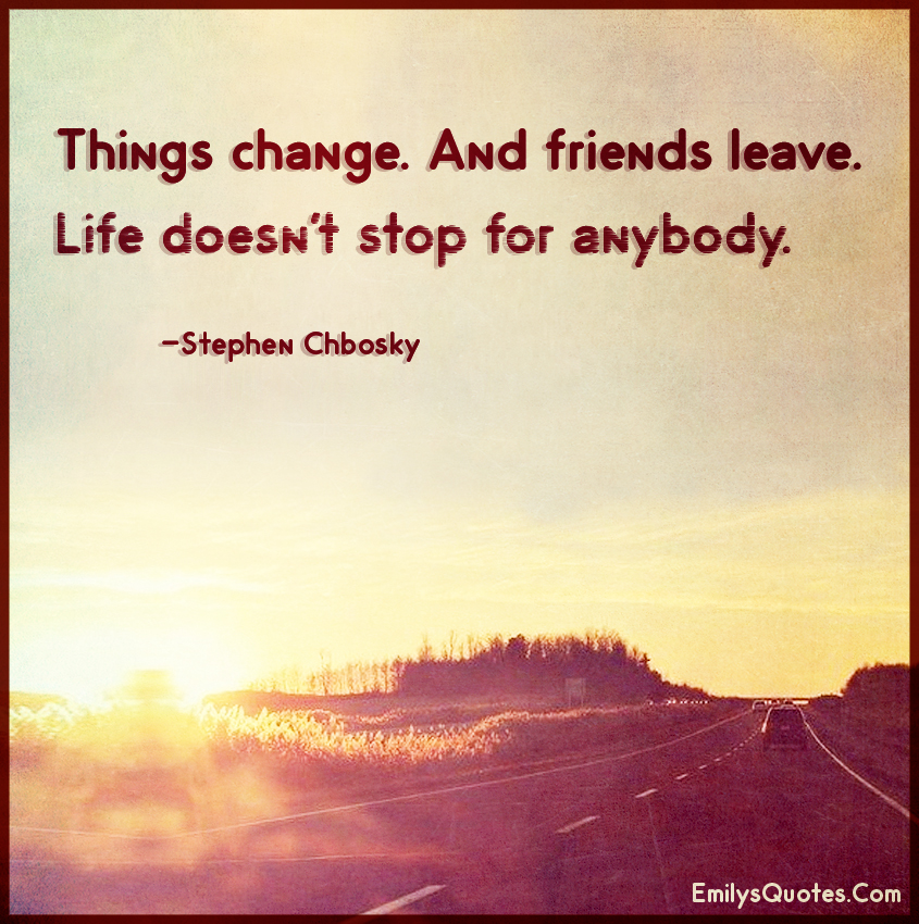 things change and friends leave life doesn 39 t stop for