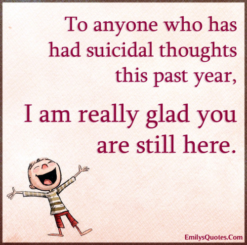 To anyone who has had suicidal thoughts this past year, I am really glad you are still here.