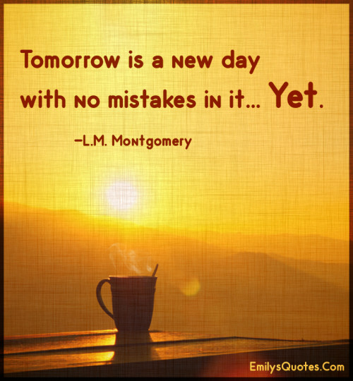 Tomorrow is a new day with no mistakes in it... Yet.