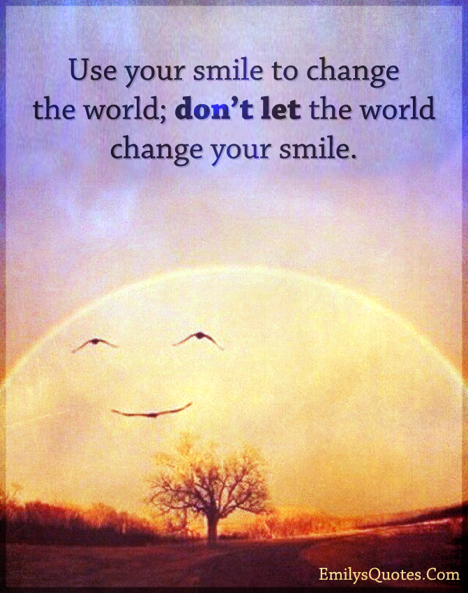 Use your smile to change the world; don't let the world change your smile.